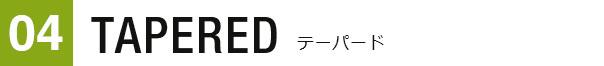 04 TAPERED テーパード