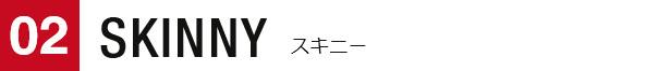 02 SKINNY スキニー